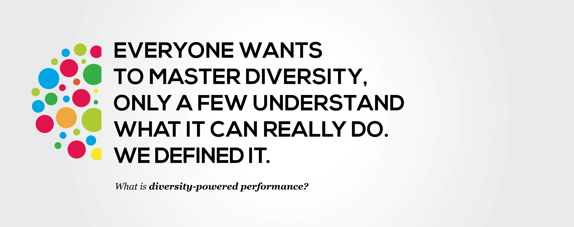 Carousel image 2: Everyone wants to manage diversity, only a few understand what it can really do. We defined it. See our definition of diversity.